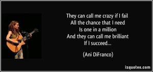 quote-they-can-call-me-crazy-if-i-fail-all-the-chance-that-i-need-is-one-in-a-million-and-they-can-ani-difranco-224431
